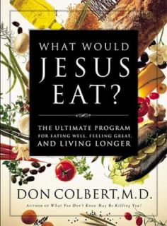 What Would Jesus Eat The Ultimate Program for Eating Well, Feeling