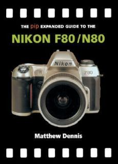 The PIP Expanded Guide to the Nikon F80 N80 by Matthew Dennis 2004