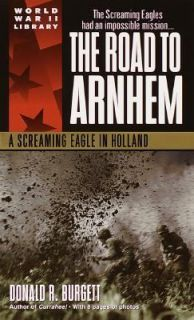 The Road to Arnhem A Screaming Eagle in Holland by Donald R. Burgett