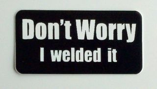 Worry I Welded It . Hard Hat, Toolbox, Lunch Box, Helmet Sticker