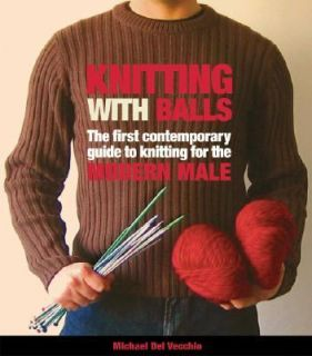 Knitting with Balls A Hands On Guide to Knitting for the Modern Man by