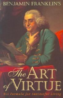 Benjamin Franklins The Art of Virtue His Formula for Successful