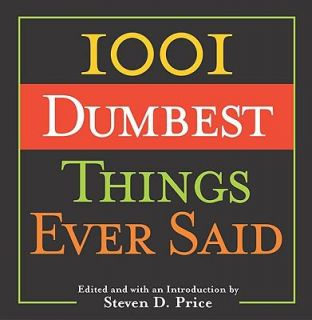 1001 Dumbest Things Ever Said by Steven D. Price 2004, Hardcover