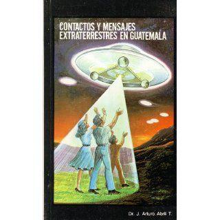 Contactos Y Mensajes Extraterrestres En Guatemala J. Arturo Abril T