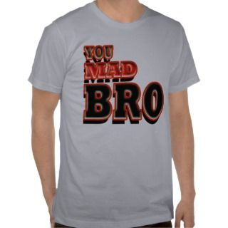You mad bro? t shirts