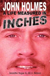 John Holmes, a Life Measured in Inches by Jill C. Nelson and Jennifer