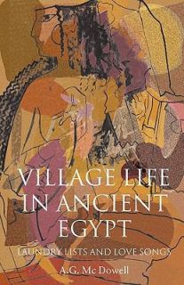Village Life in Ancient Egypt Laundry Lists and Love Songs by A. G