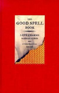 The Good Spell Book Love Charms Magical Cures and Other Practical